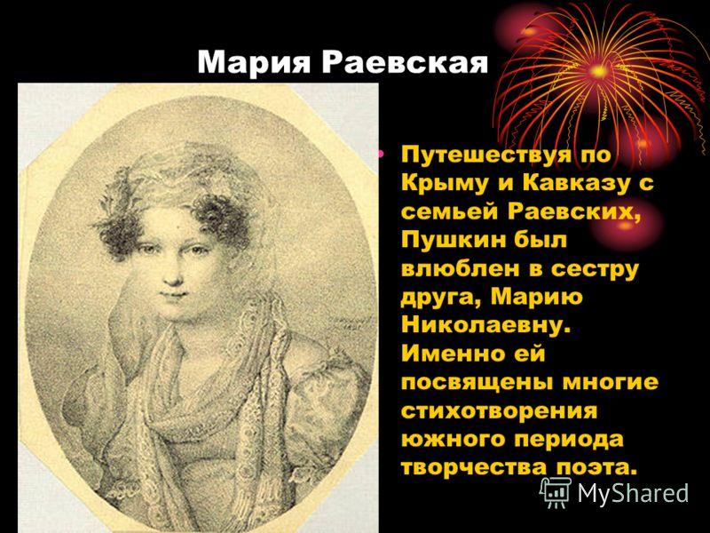 Мария Раевская Путешествуя по Крыму и Кавказу с семьей Раевских, Пушкин был влюблен в сестру друга, Марию Николаевну. Именно ей посвящены многие стихотворения южного периода творчества поэта.
