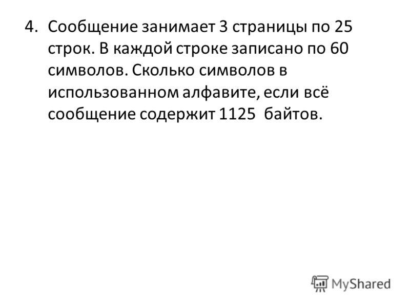 4.Сообщение занимает 3 страницы по 25 строк. В каждой строке записано по 60 символов. Сколько символов в использованном алфавите, если всё сообщение содержит 1125 байтов.
