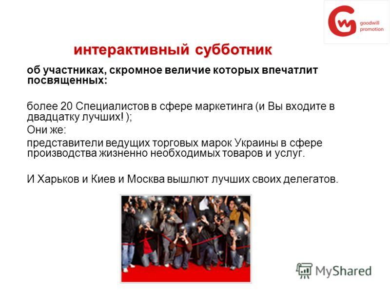 об участниках, скромное величие которых впечатлит посвященных: более 20 Специалистов в сфере маркетинга (и Вы входите в двадцатку лучших! ); Они же: представители ведущих торговых марок Украины в сфере производства жизненно необходимых товаров и услу