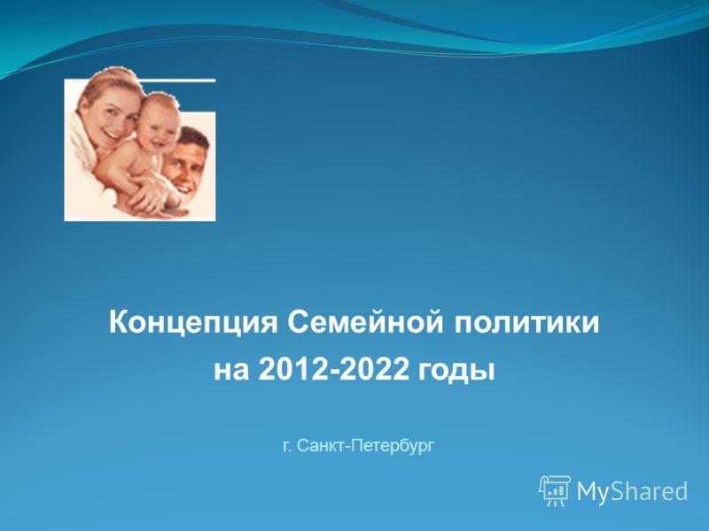 г. Санкт-Петербург Концепция Семейной политики на 2012-2022 годы
