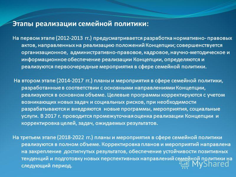 Этапы реализации семейной политики: На первом этапе (2012-2013 гг.) предусматривается разработка нормативно- правовых актов, направленных на реализацию положений Концепции; совершенствуется организационное, административно-правовое, кадровое, научно-