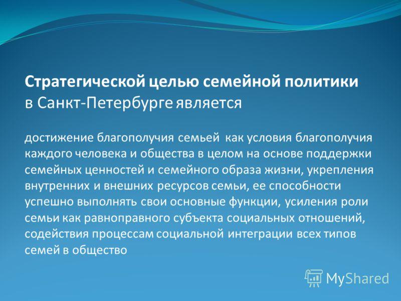 Стратегической целью семейной политики в Санкт-Петербурге является достижение благополучия семьей как условия благополучия каждого человека и общества в целом на основе поддержки семейных ценностей и семейного образа жизни, укрепления внутренних и вн