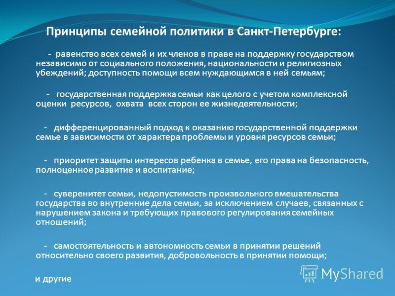 Принципы семейной политики в Санкт-Петербурге: - равенство всех семей и их членов в праве на поддержку государством независимо от социального положения, национальности и религиозных убеждений; доступность помощи всем нуждающимся в ней семьям; - госуд