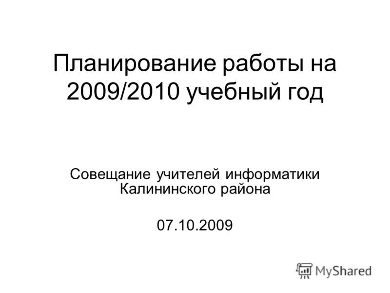 Планирование работы на 2009/2010 учебный год Совещание учителей информатики Калининского района 07.10.2009
