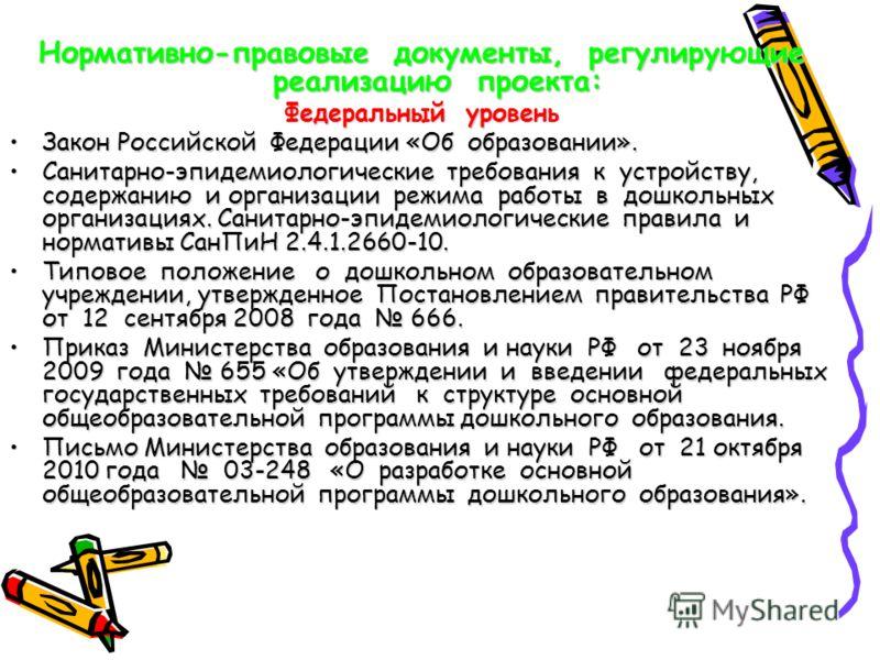 Нормативно-правовые документы, регулирующие реализацию проекта: Федеральный уровень Закон Российской Федерации «Об образовании».Закон Российской Федерации «Об образовании». Санитарно-эпидемиологические требования к устройству, содержанию и организаци