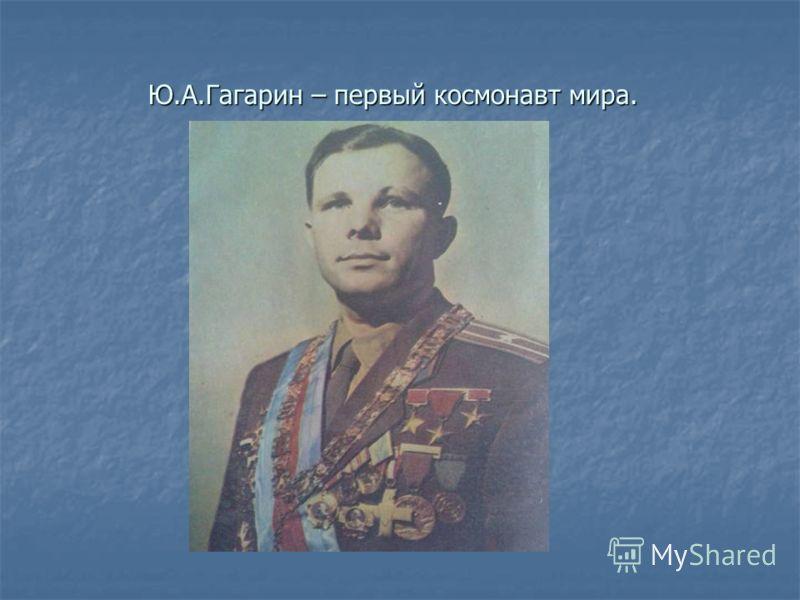 Ю.А.Гагарин – первый космонавт мира. Ю.А.Гагарин – первый космонавт мира.