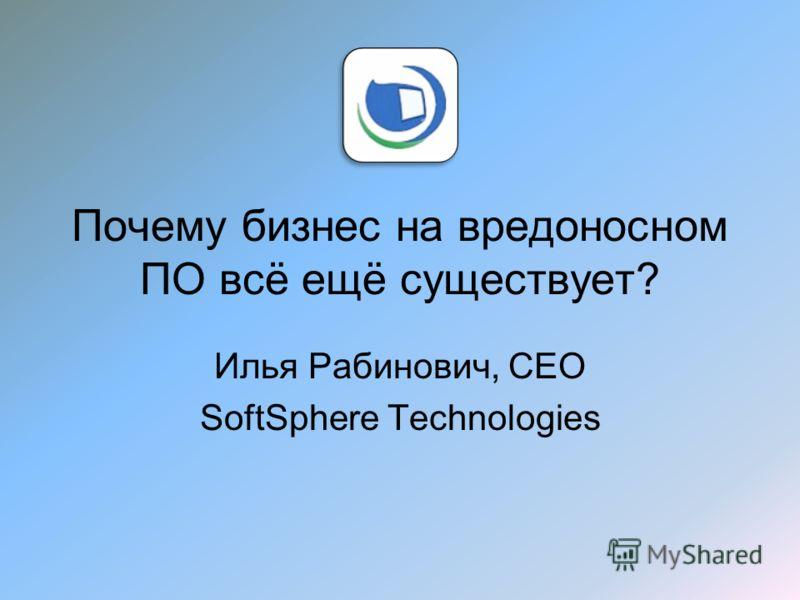 Почему бизнес на вредоносном ПО всё ещё существует? Илья Рабинович, CEO SoftSphere Technologies