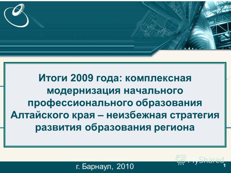 1 11 Итоги 2009 года: комплексная модернизация начального профессионального образования Алтайского края – неизбежная стратегия развития образования региона г. Барнаул, 2010