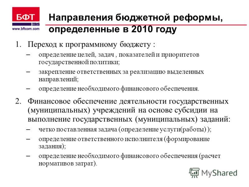 Направления бюджетной реформы, определенные в 2010 году 1.Переход к программному бюджету : – определение целей, задач, показателей и приоритетов государственной политики; – закрепление ответственных за реализацию выделенных направлений; – определение