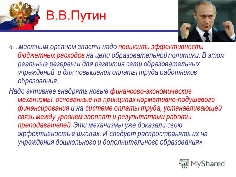 В.В.Путин «…местным органам власти надо повысить эффективность бюджетных расходов на цели образовательной политики. В этом реальные резервы и для развития сети образовательных учреждений, и для повышения оплаты труда работников образования. Надо акти