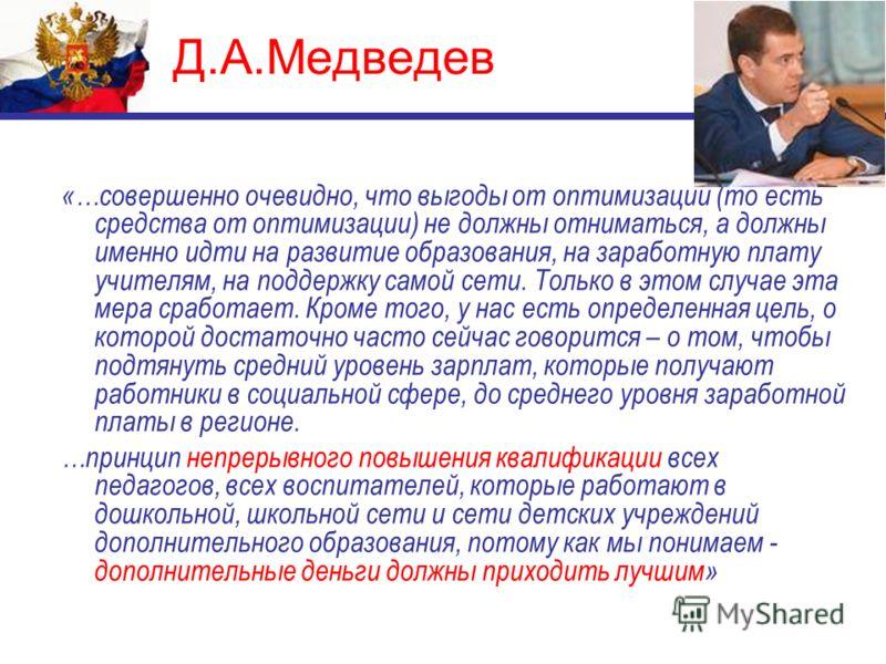 Д.А.Медведев «…совершенно очевидно, что выгоды от оптимизации (то есть средства от оптимизации) не должны отниматься, а должны именно идти на развитие образования, на заработную плату учителям, на поддержку самой сети. Только в этом случае эта мера с