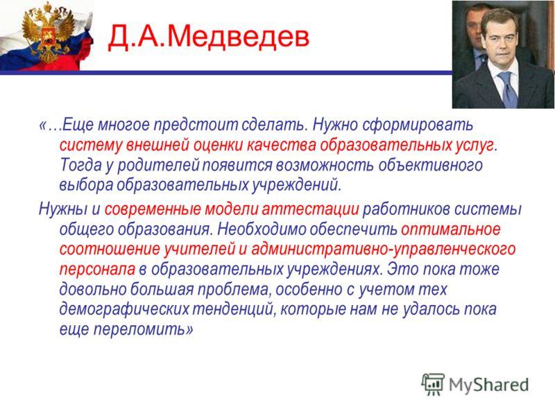 Д.А.Медведев «…Еще многое предстоит сделать. Нужно сформировать систему внешней оценки качества образовательных услуг. Тогда у родителей появится возможность объективного выбора образовательных учреждений. Нужны и современные модели аттестации работн