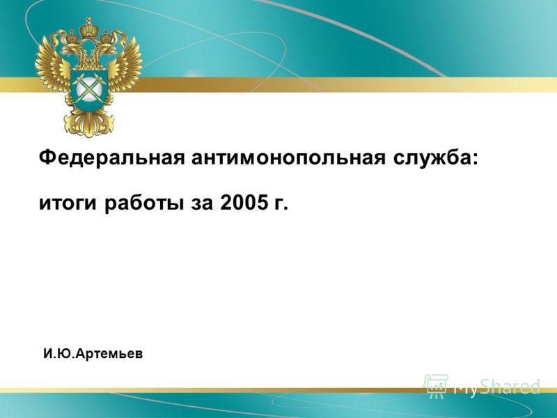 Федеральная антимонопольная служба: итоги работы за 2005 г. И.Ю.Артемьев