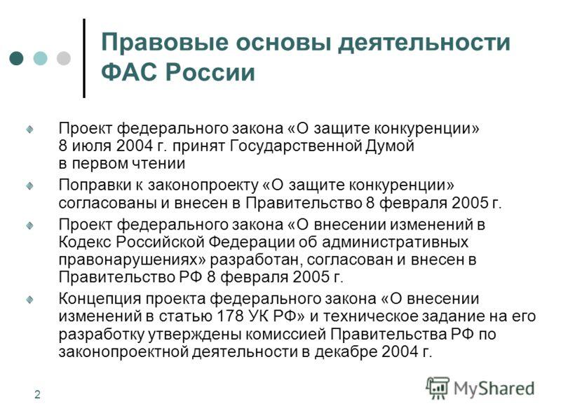 2 Правовые основы деятельности ФАС России Проект федерального закона «О защите конкуренции» 8 июля 2004 г. принят Государственной Думой в первом чтении Поправки к законопроекту «О защите конкуренции» согласованы и внесен в Правительство 8 февраля 200