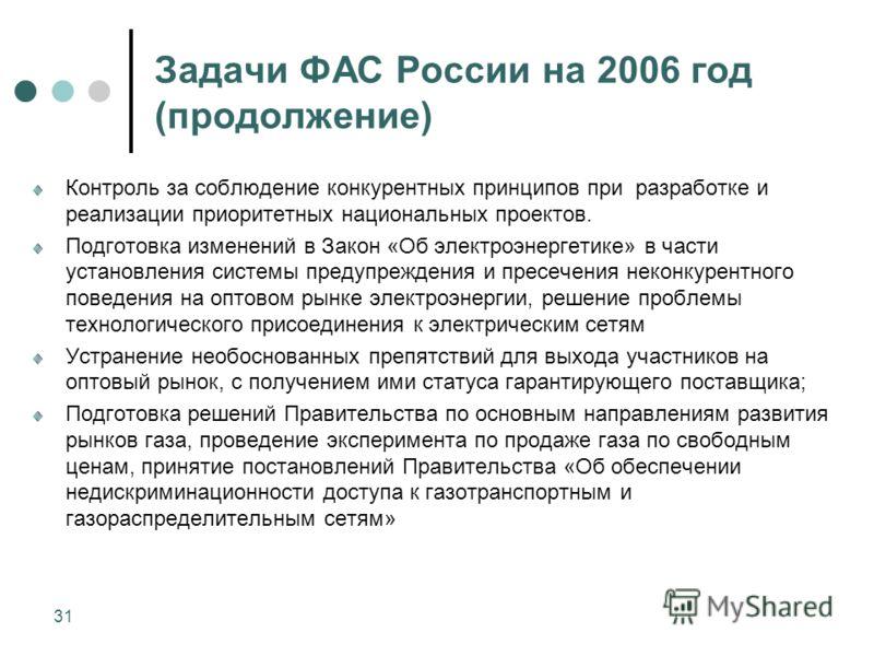 31 Задачи ФАС России на 2006 год (продолжение) Контроль за соблюдение конкурентных принципов при разработке и реализации приоритетных национальных проектов. Подготовка изменений в Закон «Об электроэнергетике» в части установления системы предупрежден