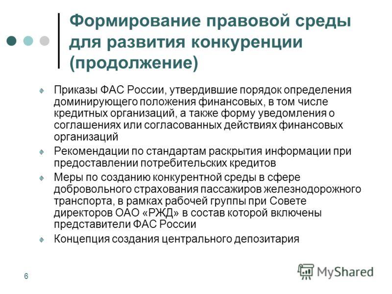 6 Формирование правовой среды для развития конкуренции (продолжение) Приказы ФАС России, утвердившие порядок определения доминирующего положения финансовых, в том числе кредитных организаций, а также форму уведомления о соглашениях или согласованных