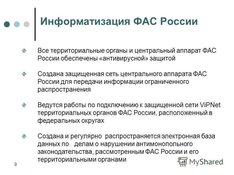 9 Информатизация ФАС России Все территориальные органы и центральный аппарат ФАС России обеспечены «антивирусной» защитой Создана защищенная сеть центрального аппарата ФАС России для передачи информации ограниченного распространения Ведутся работы по