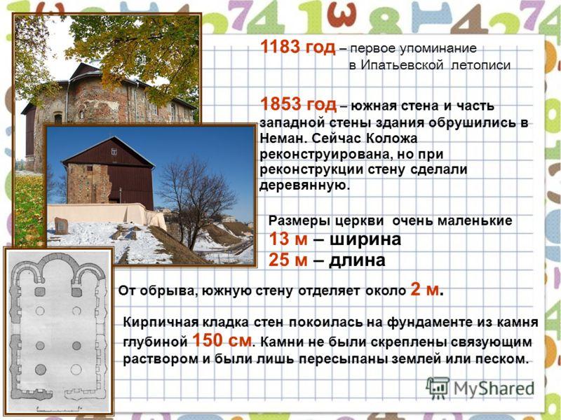 1183 год – первое упоминание в Ипатьевской летописи 1853 год – южная стена и часть западной стены здания обрушились в Неман. Сейчас Коложа реконструирована, но при реконструкции стену сделали деревянную. Размеры церкви очень маленькие 13 м – ширина 2