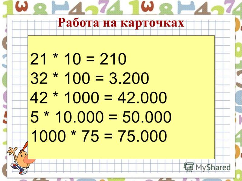 Работа на карточках 21 * 10 = 210 32 * 100 = 3.200 42 * 1000 = 42.000 5 * 10.000 = 50.000 1000 * 75 = 75.000
