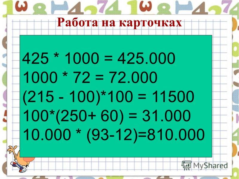 Работа на карточках 425 * 1000 = 425.000 1000 * 72 = 72.000 (215 - 100)*100 = 11500 100*(250+ 60) = 31.000 10.000 * (93-12)=810.000