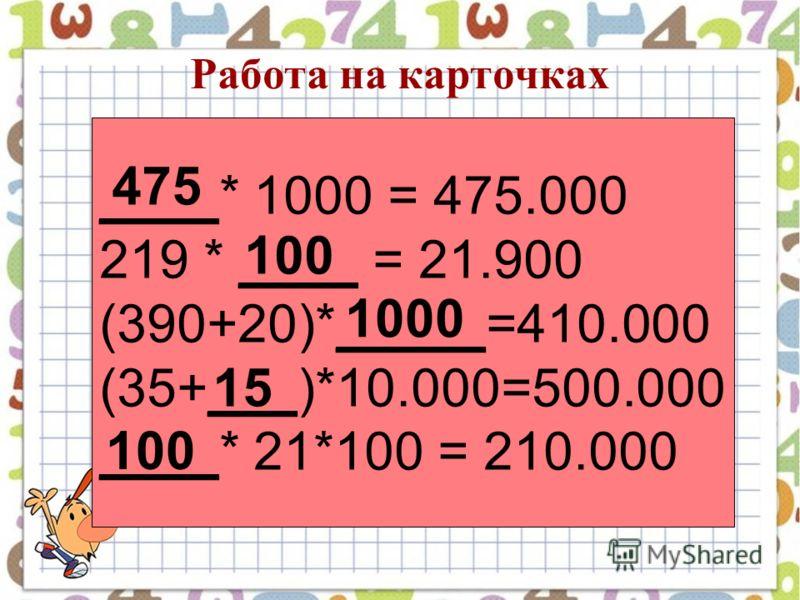 Работа на карточках ____* 1000 = 475.000 219 * ____ = 21.900 (390+20)*_____=410.000 (35+___)*10.000=500.000 ____* 21*100 = 210.000 475 100 1000 15 100