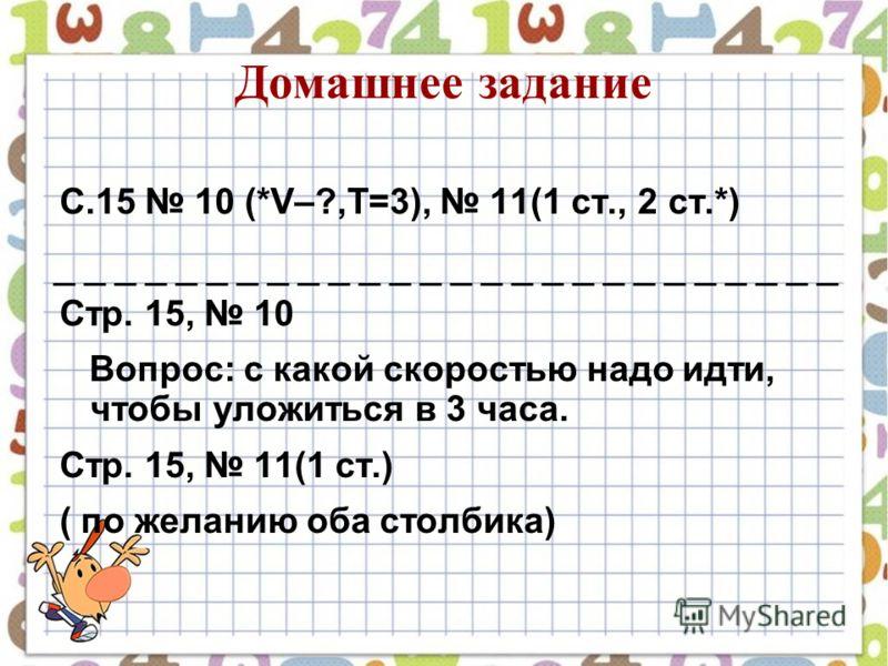 Домашнее задание С.15 10 (*V–?,T=3), 11(1 ст., 2 ст.*) Стр. 15, 10 Вопрос: с какой скоростью надо идти, чтобы уложиться в 3 часа. Стр. 15, 11(1 ст.) ( по желанию оба столбика)