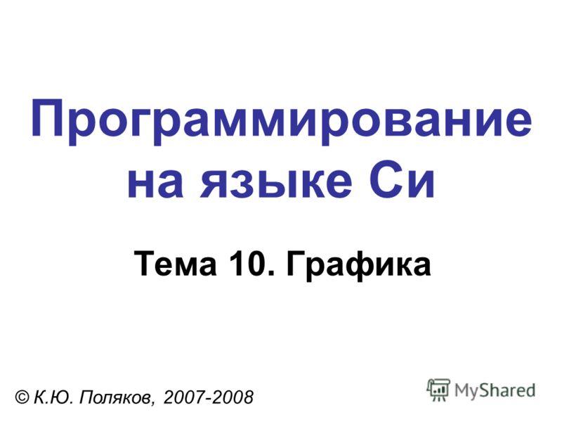 Программирование на языке Си Тема 10. Графика © К.Ю. Поляков, 2007-2008