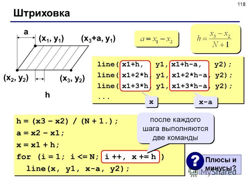 118 Штриховка (x 1, y 1 ) (x 2, y 2 ) (x 3, y 2 ) a h (x 3 +a, y 1 ) line( x1+h, y1, x1+h-a, y2); line( x1+2*h, y1, x1+2*h-a, y2); line( x1+3*h, y1, x1+3*h-a, y2);... h = (x3 – x2) / (N + 1.); a = x2 – x1; x = x1 + h; for (i = 1; i