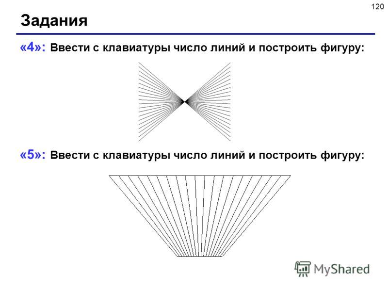 120 Задания «4»: Ввести с клавиатуры число линий и построить фигуру: «5»: Ввести с клавиатуры число линий и построить фигуру: