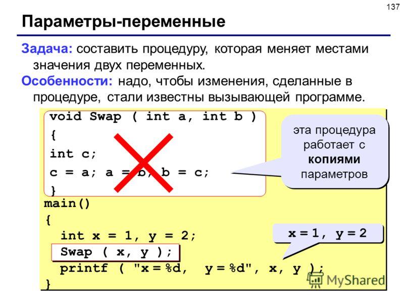 137 Параметры-переменные Задача: составить процедуру, которая меняет местами значения двух переменных. Особенности: надо, чтобы изменения, сделанные в процедуре, стали известны вызывающей программе. main() { int x = 1, y = 2; Swap ( x, y ); printf (