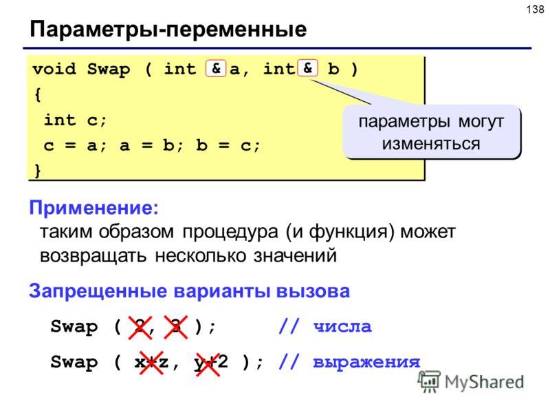 138 Параметры-переменные Применение: таким образом процедура (и функция) может возвращать несколько значений Запрещенные варианты вызова Swap ( 2, 3 ); // числа Swap ( x+z, y+2 ); // выражения void Swap ( int & a, int & b ) { int c; c = a; a = b; b =