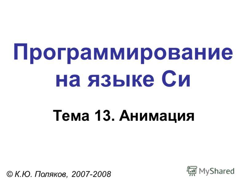 Программирование на языке Си Тема 13. Анимация © К.Ю. Поляков, 2007-2008