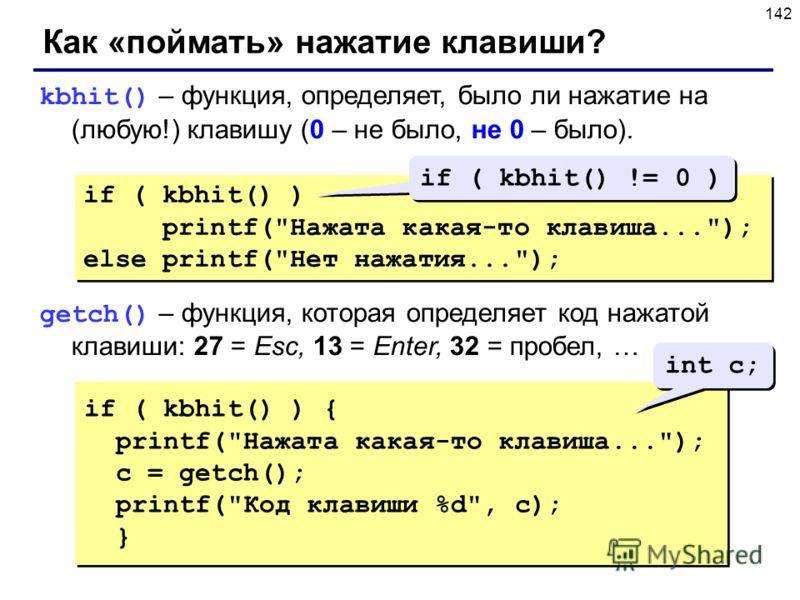 142 Как «поймать» нажатие клавиши? kbhit() – функция, определяет, было ли нажатие на (любую!) клавишу (0 – не было, не 0 – было). getch() – функция, которая определяет код нажатой клавиши: 27 = Esc, 13 = Enter, 32 = пробел, … if ( kbhit() ) printf(