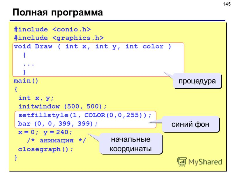 145 Полная программа #include void Draw ( int x, int y, int color ) {... } main() { int x, y; initwindow (500, 500); setfillstyle(1, COLOR(0,0,255)); bar (0, 0, 399, 399); x = 0; y = 240; /* анимация */ closegraph(); } процедура начальные координаты