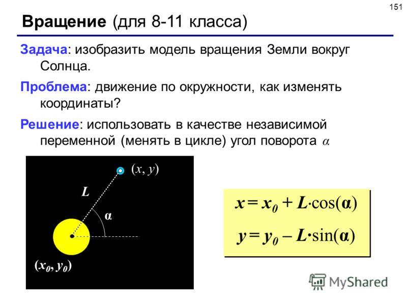 151 Вращение (для 8-11 класса) Задача: изобразить модель вращения Земли вокруг Солнца. Проблема: движение по окружности, как изменять координаты? Решение: использовать в качестве независимой переменной (менять в цикле) угол поворота α (x 0, y 0 ) α L