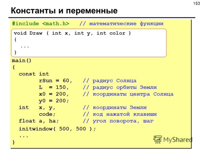 153 Константы и переменные #include // математические функции main() { const int rSun = 60, // радиус Солнца L = 150, // радиус орбиты Земли x0 = 200, // координаты центра Солнца y0 = 200; int x, y, // координаты Земли code; // код нажатой клавиши fl