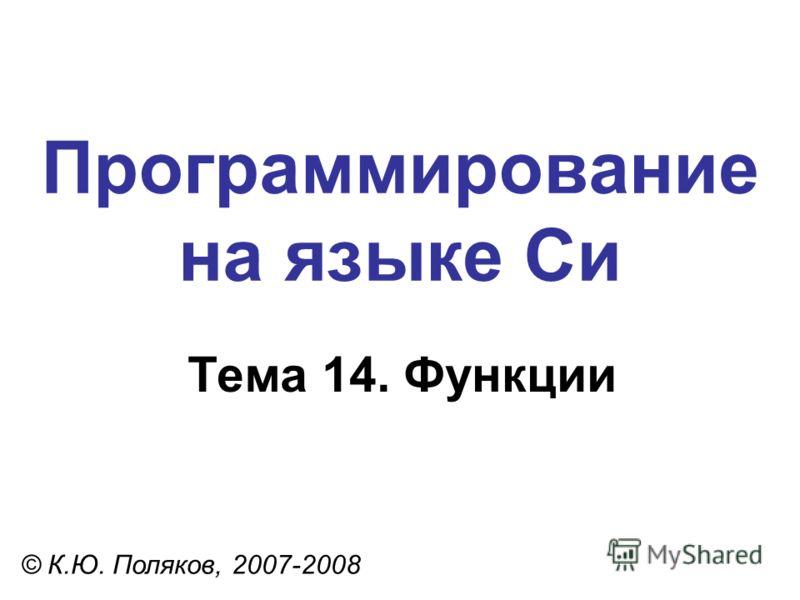 Программирование на языке Си Тема 14. Функции © К.Ю. Поляков, 2007-2008
