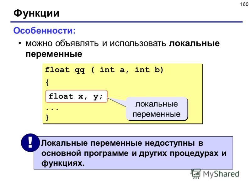 160 Функции Особенности: можно объявлять и использовать локальные переменные float qq ( int a, int b) {... } float qq ( int a, int b) {... } float x, y; локальные переменные Локальные переменные недоступны в основной программе и других процедурах и ф