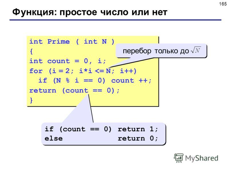 165 Функция: простое число или нет int Prime ( int N ) { int count = 0, i; for (i = 2; i*i