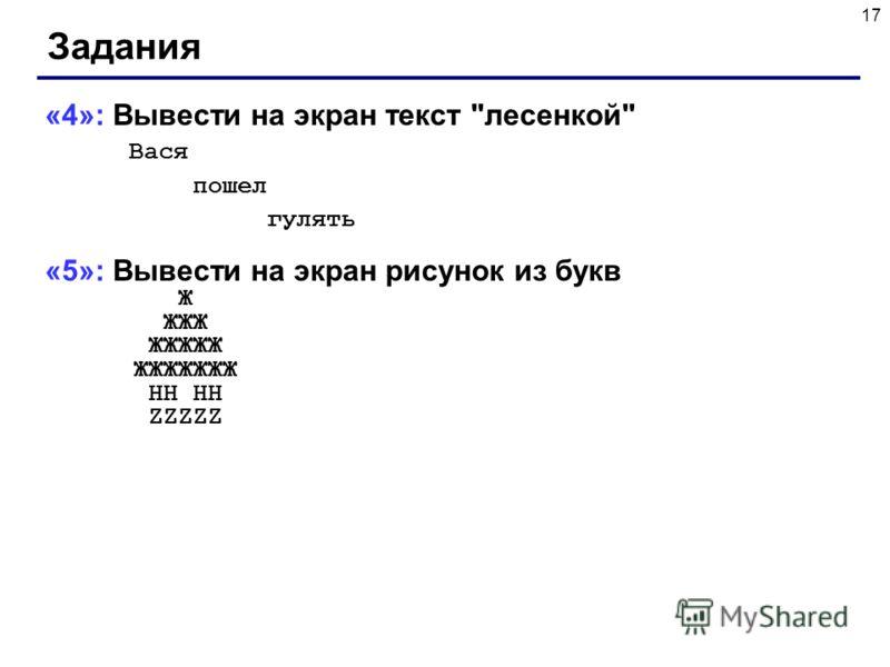 17 Задания «4»: Вывести на экран текст лесенкой Вася пошел гулять «5»: Вывести на экран рисунок из букв Ж ЖЖЖ ЖЖЖЖЖ ЖЖЖЖЖЖЖ HH HH ZZZZZ