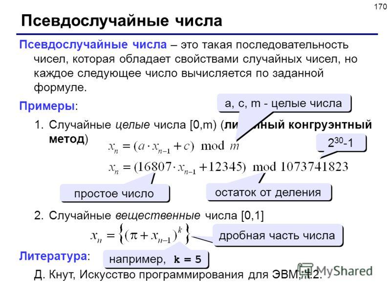 170 Псевдослучайные числа Псевдослучайные числа – это такая последовательность чисел, которая обладает свойствами случайных чисел, но каждое следующее число вычисляется по заданной формуле. Примеры: 1.Случайные целые числа [0,m) (линейный конгруэнтны