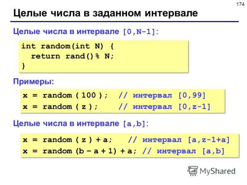 174 Целые числа в заданном интервале Целые числа в интервале [0,N-1] : Примеры: Целые числа в интервале [a,b] : int random(int N) { return rand()% N; } int random(int N) { return rand()% N; } x = random ( 100 ); // интервал [0,99] x = random ( z ); /