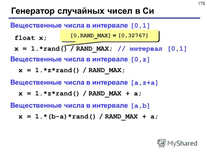 175 Генератор случайных чисел в Си Вещественные числа в интервале [0,1] float x; x = 1.*rand() / RAND_MAX; // интервал [0,1] Вещественные числа в интервале [0,z] x = 1.*z*rand() / RAND_MAX; Вещественные числа в интервале [a,z+a] x = 1.*z*rand() / RAN