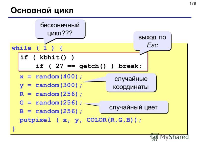 178 Основной цикл while ( 1 ) { x = random(400); y = random(300); R = random(256); G = random(256); B = random(256); putpixel ( x, y, COLOR(R,G,B)); } while ( 1 ) { x = random(400); y = random(300); R = random(256); G = random(256); B = random(256);