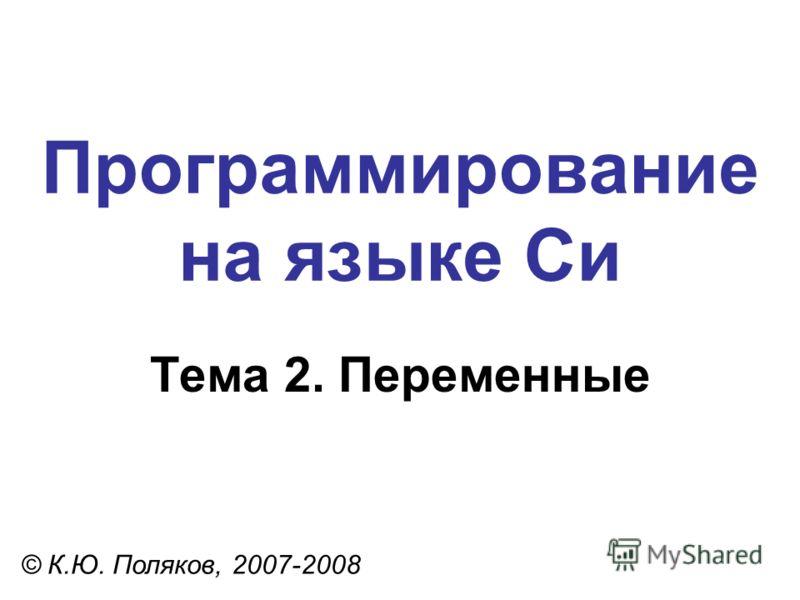 Программирование на языке Си Тема 2. Переменные © К.Ю. Поляков, 2007-2008
