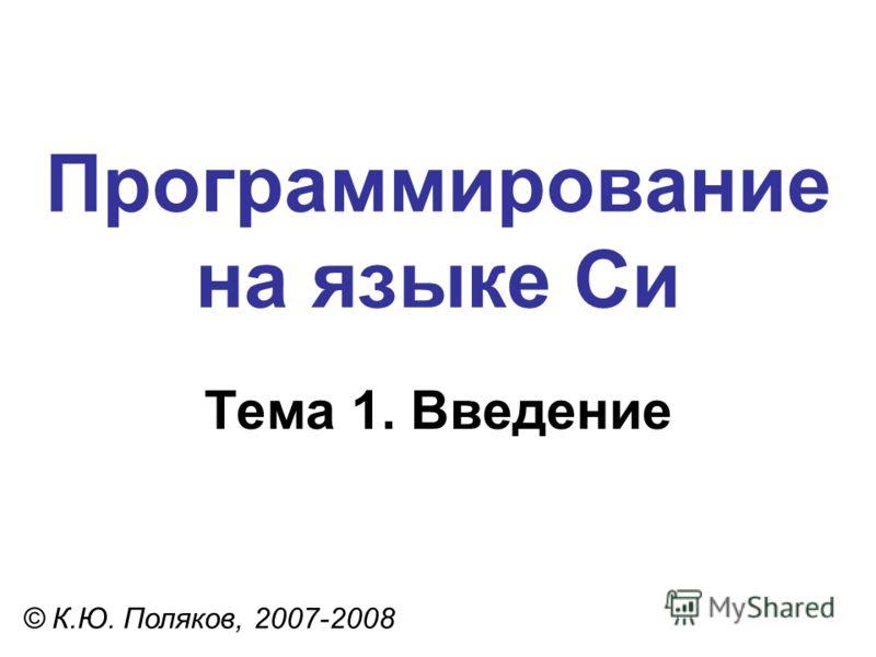 Программирование на языке Си Тема 1. Введение © К.Ю. Поляков, 2007-2008