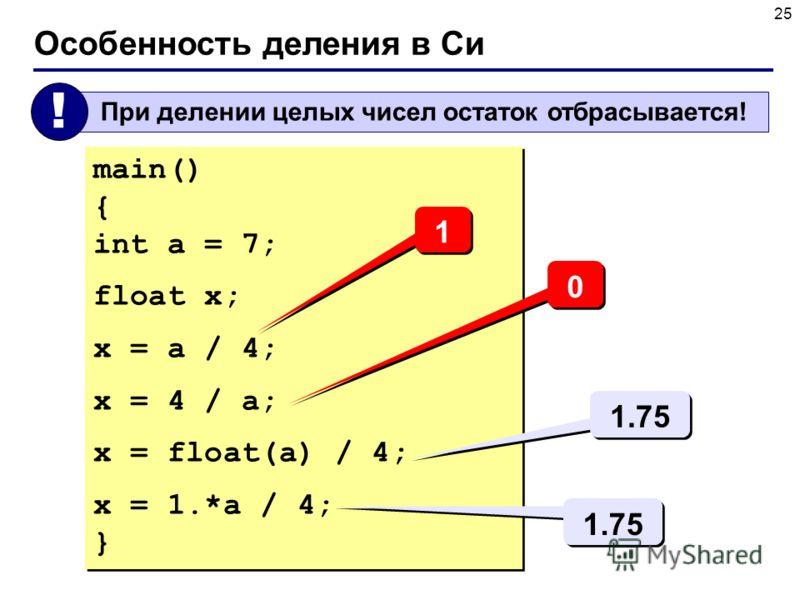 25 Особенность деления в Си При делении целых чисел остаток отбрасывается! ! main() { int a = 7; float x; x = a / 4; x = 4 / a; x = float(a) / 4; x = 1.*a / 4; } main() { int a = 7; float x; x = a / 4; x = 4 / a; x = float(a) / 4; x = 1.*a / 4; } 1 1