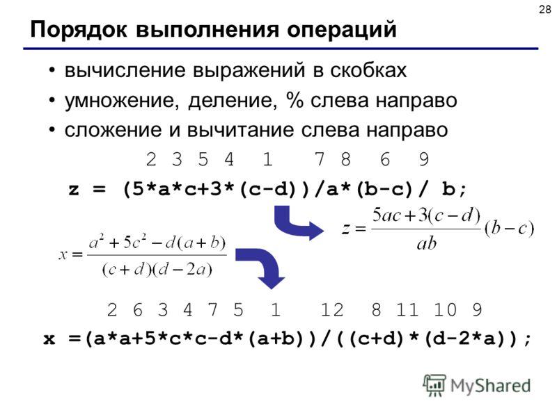 Порядок выполнения операций вычисление выражений в скобках умножение, деление, % слева направо сложение и вычитание слева направо 2 3 5 4 1 7 8 6 9 z = (5*a*c+3*(c-d))/a*(b-c)/ b; 2 6 3 4 7 5 1 12 8 11 10 9 x =(a*a+5*c*c-d*(a+b))/((c+d)*(d-2*a));