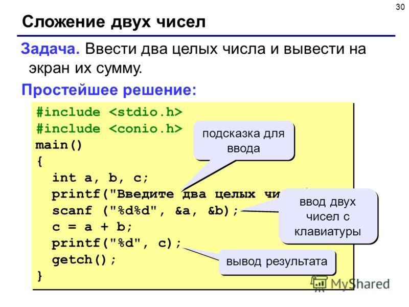 30 Сложение двух чисел Задача. Ввести два целых числа и вывести на экран их сумму. Простейшее решение: #include main() { int a, b, c; printf(