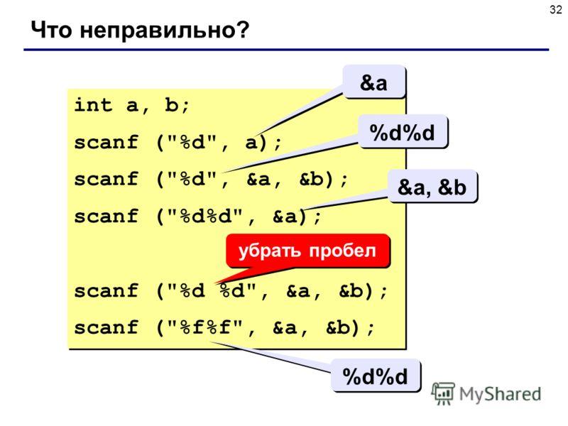 32 Что неправильно? int a, b; scanf (